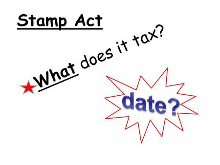 Stamp Act What does it tax?. A tax on all written documents.