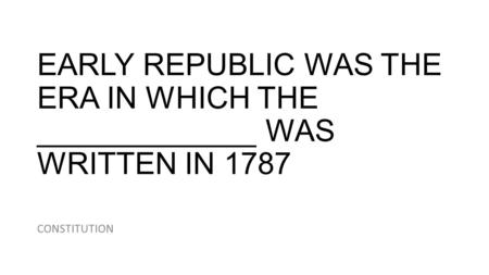 EARLY REPUBLIC WAS THE ERA IN WHICH THE _____________ WAS WRITTEN IN 1787 CONSTITUTION.
