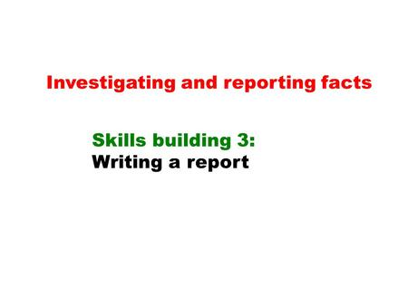 Investigating and reporting facts Skills building 3: Writing a report.