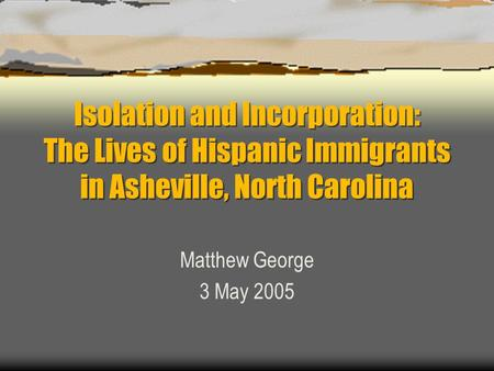Isolation and Incorporation: The Lives of Hispanic Immigrants in Asheville, North Carolina Matthew George 3 May 2005.