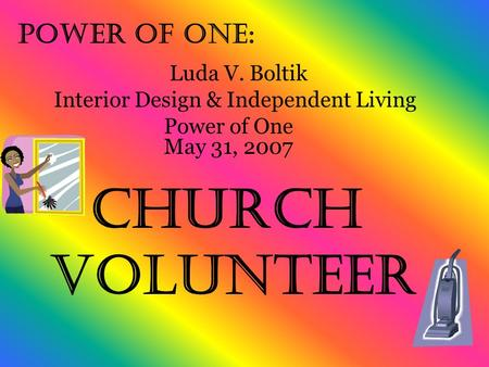 Power of One: Church Volunteer Luda V. Boltik Interior Design & Independent Living Power of One May 31, 2007.