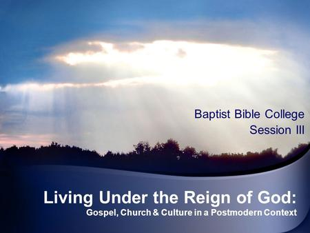 Living Under the Reign of God: Gospel, Church & Culture in a Postmodern Context Baptist Bible College Session III.