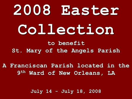 2008 Easter Collection to benefit St. Mary of the Angels Parish A Franciscan Parish located in the 9 th Ward of New Orleans, LA July 14 - July 18, 2008.