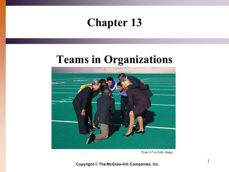 1 Chapter 13 Teams in Organizations Copyright © The McGraw-Hill Companies, Inc. Ryan McVay/Getty Images.