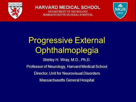 Progressive External Ophthalmoplegia Shirley H. Wray, M.D., Ph.D. Professor of Neurology, Harvard Medical School Director, Unit for Neurovisual Disorders.