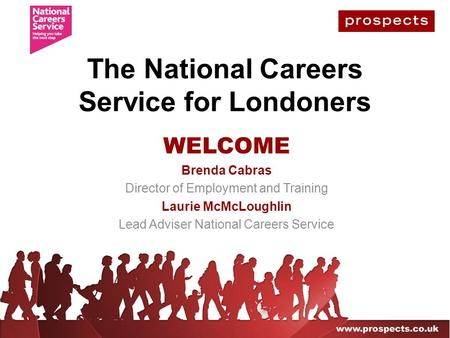 The National Careers Service for Londoners WELCOME Brenda Cabras Director of Employment and Training Laurie McMcLoughlin Lead Adviser National Careers.