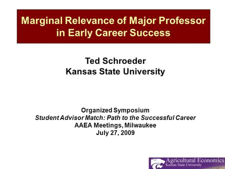 Marginal Relevance of Major Professor in Early Career Success Ted Schroeder Kansas State University Organized Symposium Student Advisor Match: Path to.