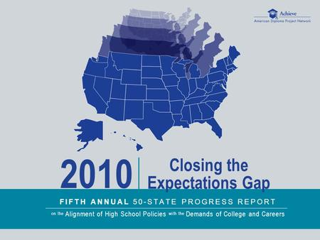 FIFTH ANNUAL 50-STATE PROGRESS REPORT on the Alignment of High School Policies with the Demands of College and Careers 2010 Closing the Expectations Gap.