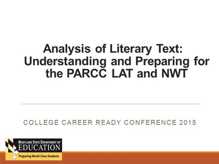 Analysis of Literary Text: Understanding and Preparing for the PARCC LAT and NWT COLLEGE CAREER READY CONFERENCE 2015.
