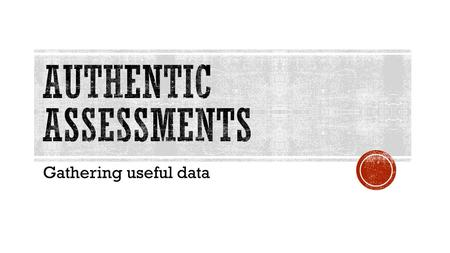 Gathering useful data.  A form of assessment in which students are asked to perform real-world tasks that demonstrate meaningful application of essential.