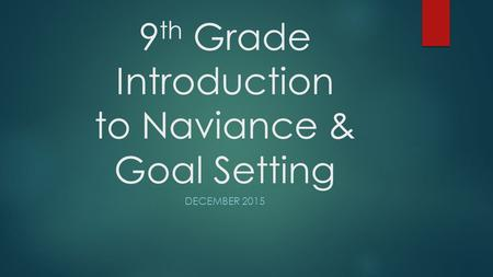 9 th Grade Introduction to Naviance & Goal Setting DECEMBER 2015.