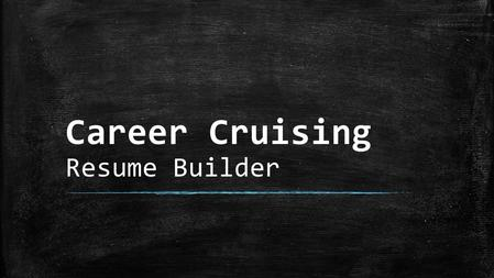 Career Cruising Resume Builder. Resume Builder The Resume Builder can be found on the Career Cruising home screen upon logging in. The tab is located.