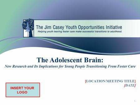 1 The Adolescent Brain: New Research and Its Implications for Young People Transitioning From Foster Care INSERT YOUR LOGO [LOCATION/MEETING TITLE] [DATE]