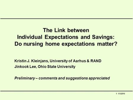 1 1/5/2016 The Link between Individual Expectations and Savings: Do nursing home expectations matter? Kristin J. Kleinjans, University of Aarhus & RAND.