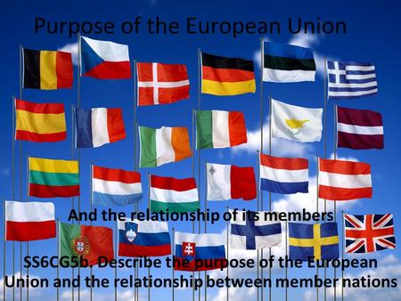 Purpose of the European Union And the relationship of its members SS6CG5b. Describe the purpose of the European Union and the relationship between member.