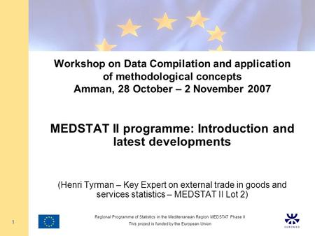 Regional Programme of Statistics in the Mediterranean Region MEDSTAT Phase II This project is funded by the European Union 1 Workshop on Data Compilation.