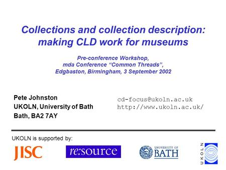 "Collections and collection description: making CLD work for museums Pre-conference Workshop, mda Conference ""Common Threads"", Edgbaston, Birmingham, 3."