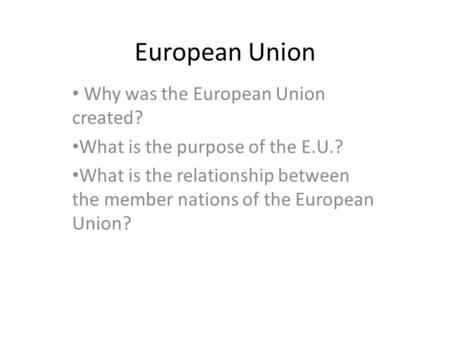 European Union Why was the European Union created? What is the purpose of the E.U.? What is the relationship between the member nations of the European.