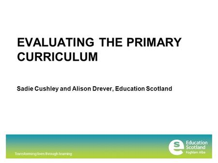 Transforming lives through learning EVALUATING THE PRIMARY CURRICULUM Sadie Cushley and Alison Drever, Education Scotland.