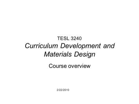 2/22/2010 TESL 3240 Curriculum Development and Materials Design Course overview.