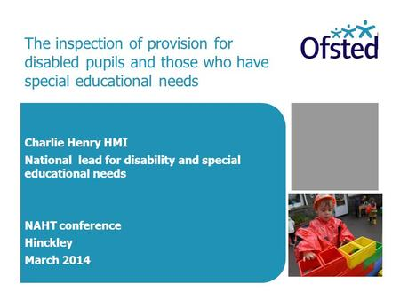 The inspection of provision for disabled pupils and those who have special educational needs Charlie Henry HMI National lead for disability and special.