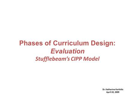 Phases of Curriculum Design: Evaluation Stufflebeam's CIPP Model Dr. Katherine Korkidis April 19, 2009.