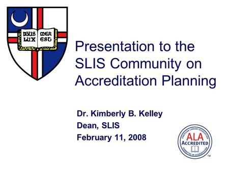Presentation to the SLIS Community on Accreditation Planning Dr. Kimberly B. Kelley Dean, SLIS February 11, 2008.