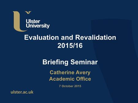 Ulster.ac.uk Evaluation and Revalidation 2015/16 Briefing Seminar Catherine Avery Academic Office 7 October 2015.