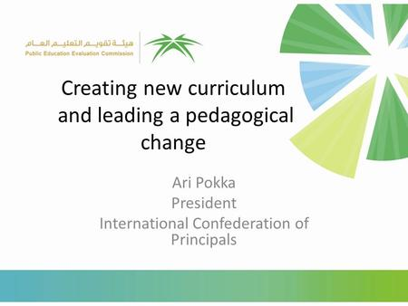 Creating new curriculum and leading a pedagogical change Ari Pokka President International Confederation of Principals.