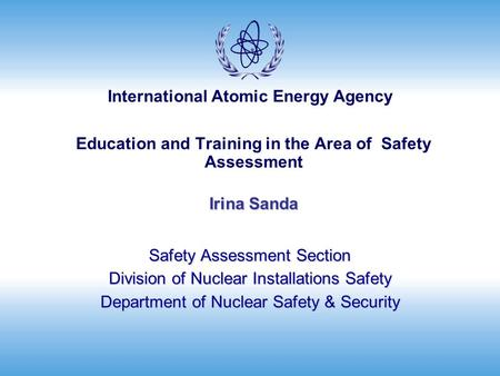 International Atomic Energy Agency Irina Sanda Education and Training in the Area of Safety Assessment Irina Sanda Safety Assessment Section Division of.