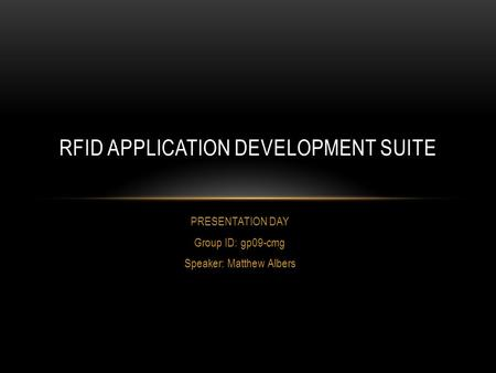 PRESENTATION DAY Group ID: gp09-cmg Speaker: Matthew Albers RFID APPLICATION DEVELOPMENT SUITE.