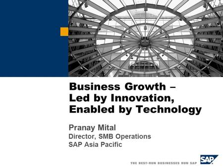Business Growth – Led by Innovation, Enabled by Technology Pranay Mital Director, SMB Operations SAP Asia Pacific.