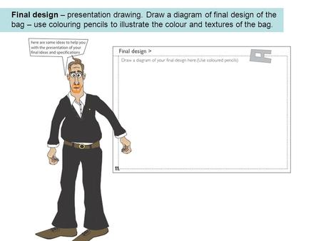 Final design – presentation drawing. Draw a diagram of final design of the bag – use colouring pencils to illustrate the colour and textures of the bag.
