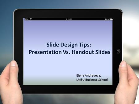 Slide Design Tips: Presentation Vs. Handout Slides Elena Andreyeva, LMSU Business School.