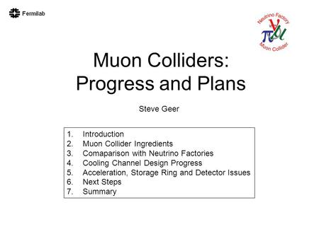 Muon Colliders: Progress and Plans Steve Geer 1.Introduction 2.Muon Collider Ingredients 3.Comaparison with Neutrino Factories 4.Cooling Channel Design.