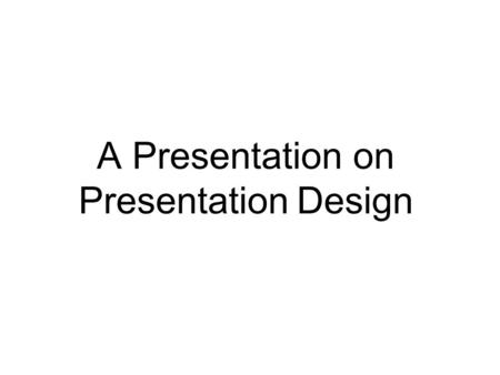 A Presentation on Presentation Design. Presentation Basics To create your presentation: Research your content Identify your audience Choose a design Write.