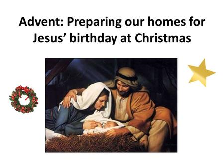 Advent: Preparing our homes for Jesus' birthday at Christmas.