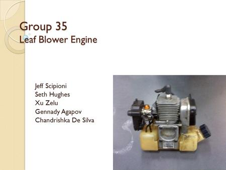 Group 35 Leaf Blower Engine Jeff Scipioni Seth Hughes Xu Zelu Gennady Agapov Chandrishka De Silva.