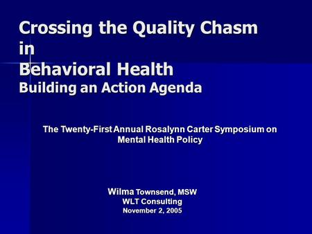 Crossing the Quality Chasm in Behavioral Health Building an Action Agenda The Twenty-First Annual Rosalynn Carter Symposium on Mental Health Policy Wilma.