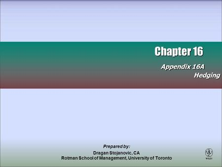 Chapter 16 Appendix 16A Chapter 16 Appendix 16AHedging Prepared by: Dragan Stojanovic, CA Rotman School of Management, University of Toronto.