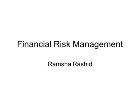 Financial Risk Management Ramsha Rashid. INTRODUCTION TO RISK MANAGMENT DEFINATION: Risk Management is a scientific approach to deal with pure risk by.