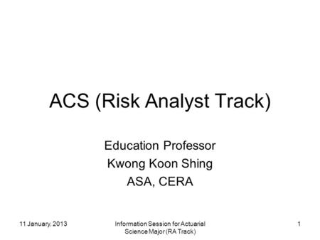 11 January, 2013Information Session for Actuarial Science Major (RA Track) 1 ACS (Risk Analyst Track) Education Professor Kwong Koon Shing ASA, CERA.