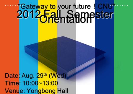 "2012 Fall Semester Orientation ""Gateway to your future ! CNU"" Date: Aug. 29 th (Wed) Time: 10:00~13:00 Venue: Yongbong Hall."