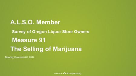 Powered by A.L.S.O. Member Survey of Oregon Liquor Store Owners Measure 91 The Selling of Marijuana Monday, December 01, 2014.