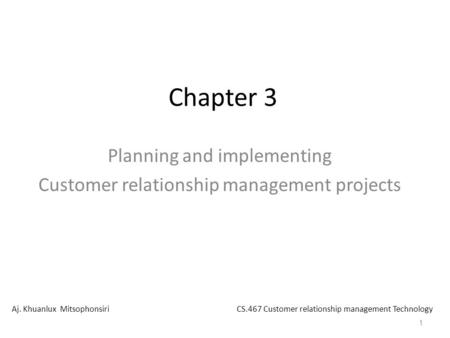 1 Chapter 3 Planning and implementing Customer relationship management projects Aj. Khuanlux MitsophonsiriCS.467 Customer relationship management Technology.