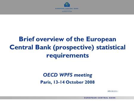 Brief overview of the European Central Bank (prospective) statistical requirements OECD WPFS meeting Paris, 13-14 October 2008 MFS/08/203.1.