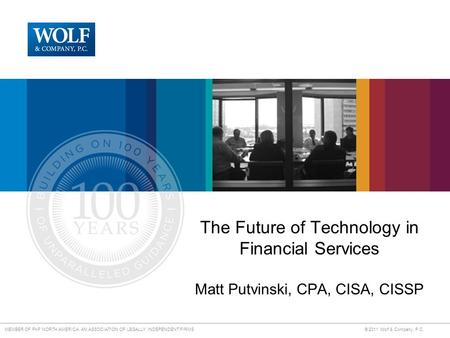 MEMBER OF PKF NORTH AMERICA, AN ASSOCIATION OF LEGALLY INDEPENDENT FIRMS © 2011 Wolf & Company, P.C. The Future of Technology in Financial Services Matt.