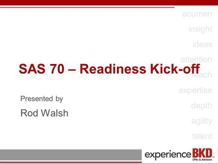 Acumen insight ideas attention reach expertise depth agility talent SAS 70 – Readiness Kick-off Presented by Rod Walsh.