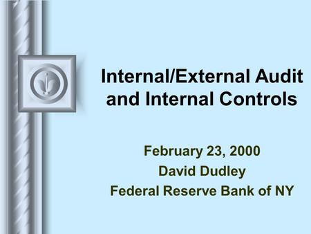 Internal/External Audit and Internal Controls February 23, 2000 David Dudley Federal Reserve Bank of NY.