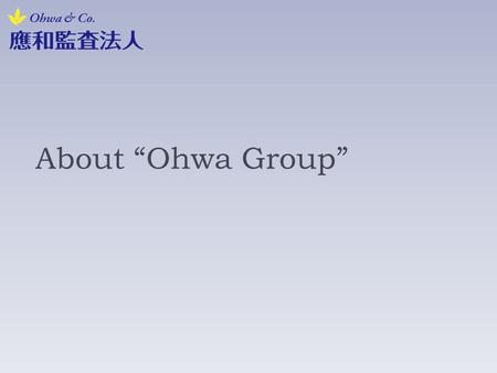 "About ""Ohwa Group"". Introduction of our firm 1/3 2007- Established as ""Seiritsu Audit Corporation"". 2008- Transferred the head office and Changed name."